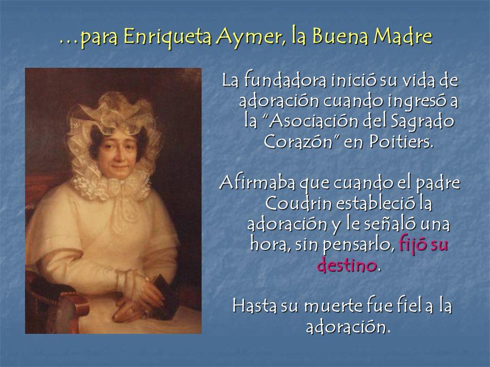 …para Enriqueta Aymer, la Buena Madre La fundadora inició su vida de adoración cuando ingresó a la Asociación del Sagrado Corazón en Poitiers. Afirmab