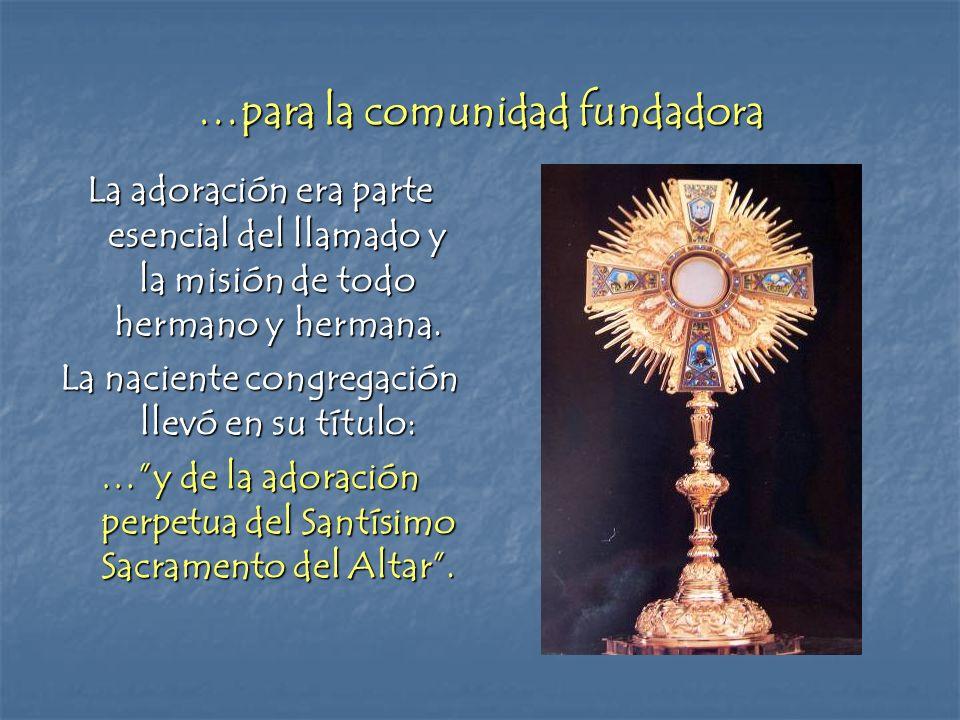 …para la comunidad fundadora La adoración era parte esencial del llamado y la misión de todo hermano y hermana. La naciente congregación llevó en su t
