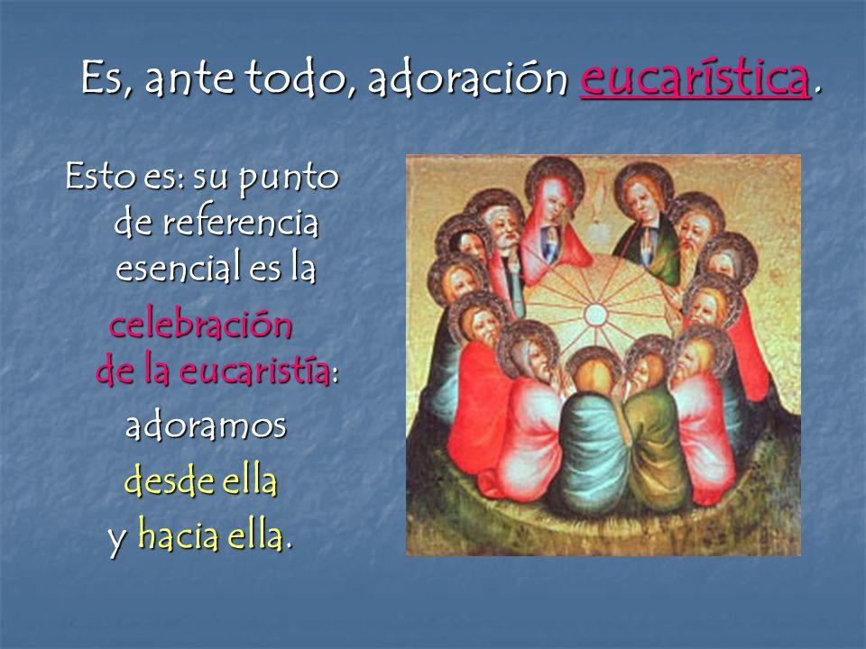 Es, ante todo, adoración eucarística. Esto es: su punto de referencia esencial es la celebración de la eucaristía: adoramos adoramos desde ella y haci