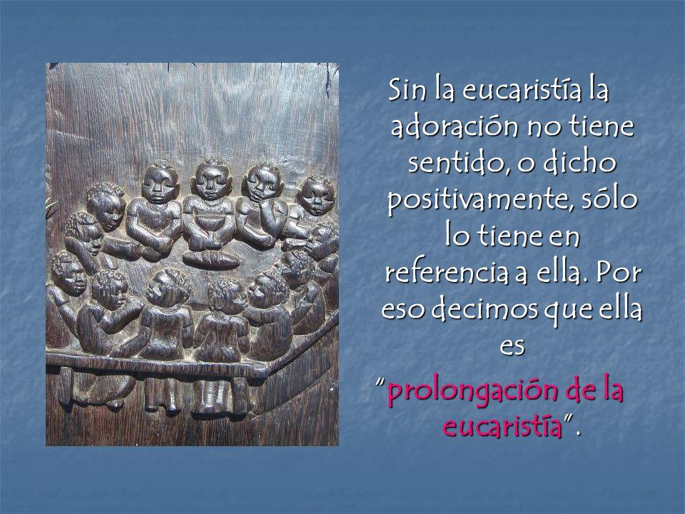 Sin la eucaristía la adoración no tiene sentido, o dicho positivamente, sólo lo tiene en referencia a ella. Por eso decimos que ella es prolongación d