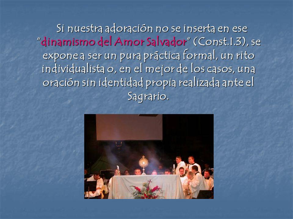 Si nuestra adoración no se inserta en esedinamismo del Amor Salvador (Const.I.3), se expone a ser un pura práctica formal, un rito individualista o, e