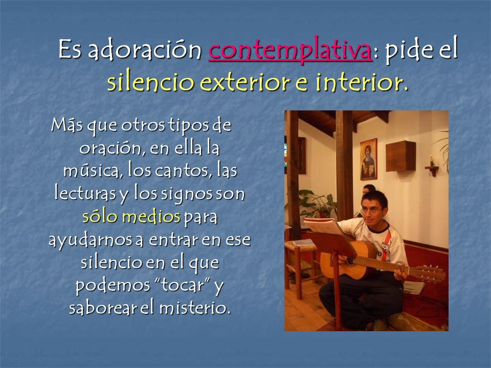 Es adoración contemplativa: pide el silencio exterior e interior. Más que otros tipos de oración, en ella la música, los cantos, las lecturas y los si