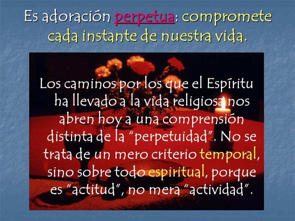 Es adoración perpetua: compromete cada instante de nuestra vida. Los caminos por los que el Espíritu ha llevado a la vida religiosa nos abren hoy a un