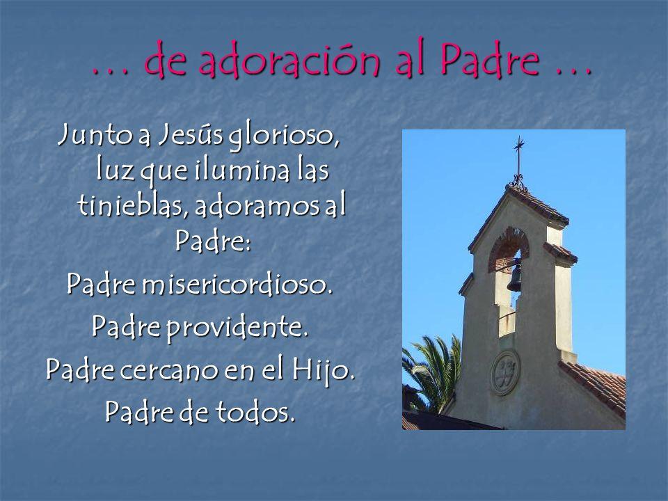 … de adoración al Padre … Junto a Jesús glorioso, luz que ilumina las tinieblas, adoramos al Padre: Padre misericordioso. Padre providente. Padre cerc