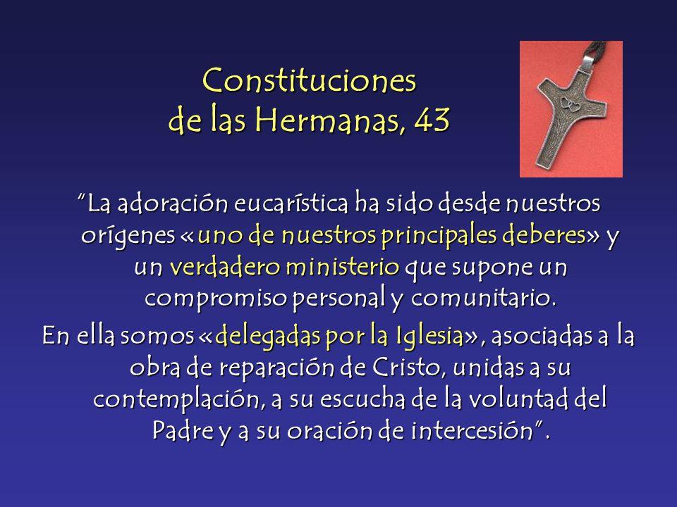 Constituciones de las Hermanas, 43 La adoración eucarística ha sido desde nuestros orígenes «uno de nuestros principales deberes» y un verdadero minis
