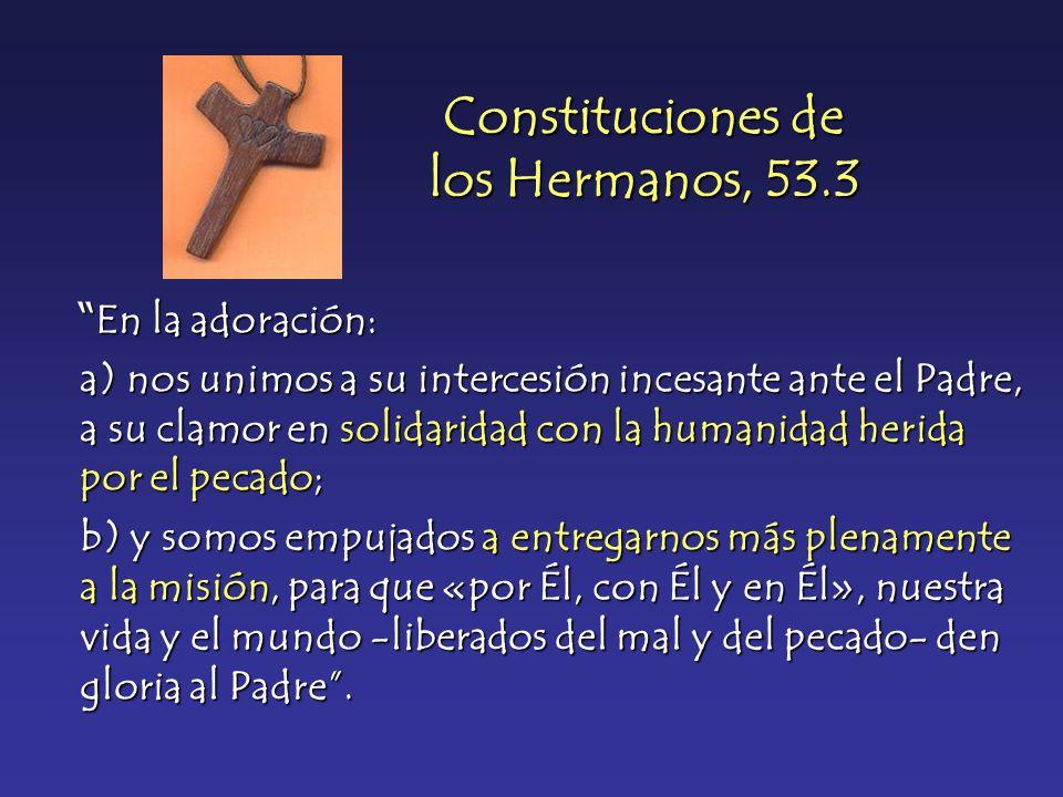 Constituciones de los Hermanos, 53.3 En la adoración: En la adoración: a) nos unimos a su intercesión incesante ante el Padre, a su clamor en solidari
