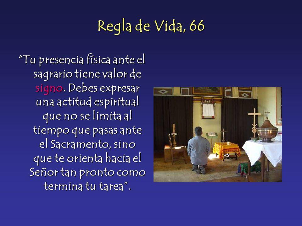 Regla de Vida, 66 Tu presencia física ante el sagrario tiene valor de signo. Debes expresar una actitud espiritual que no se limita al tiempo que pasa