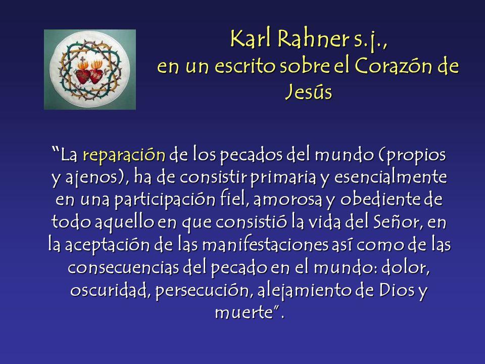 Karl Rahner s.j., en un escrito sobre el Corazón de Jesús La reparación de los pecados del mundo (propios y ajenos), ha de consistir primaria y esenci