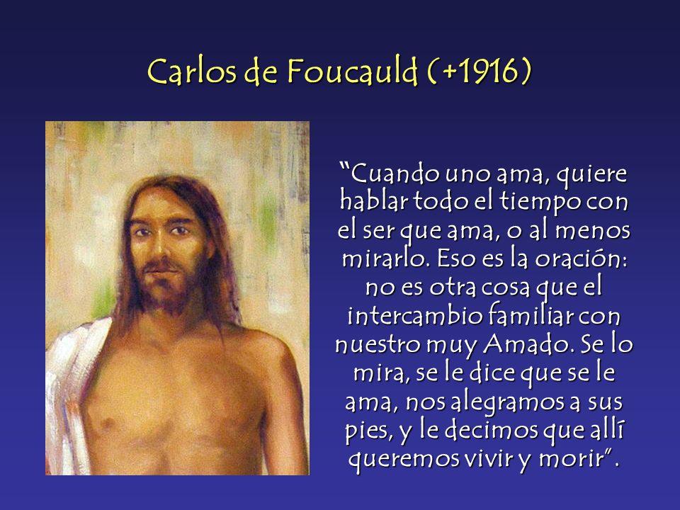 Carlos de Foucauld (+1916) Cuando uno ama, quiere hablar todo el tiempo con el ser que ama, o al menos mirarlo. Eso es la oración: no es otra cosa que
