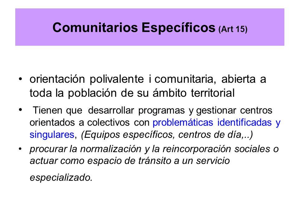 Comunitarios Específicos (Art 15) orientación polivalente i comunitaria, abierta a toda la población de su ámbito territorial Tienen que desarrollar p