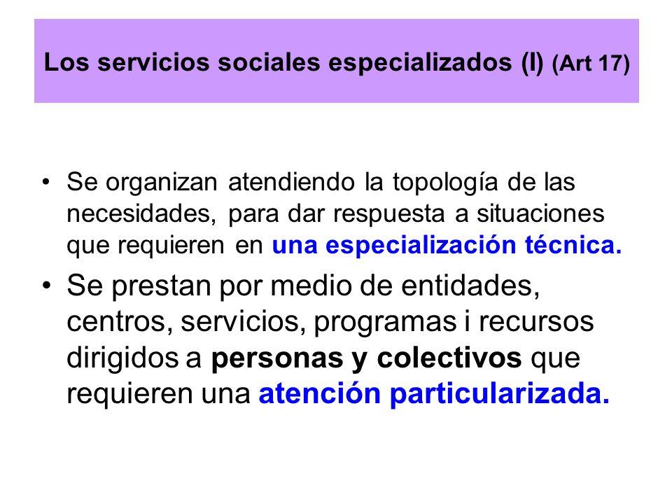 Los servicios sociales especializados (I) (Art 17) Se organizan atendiendo la topología de las necesidades, para dar respuesta a situaciones que requi