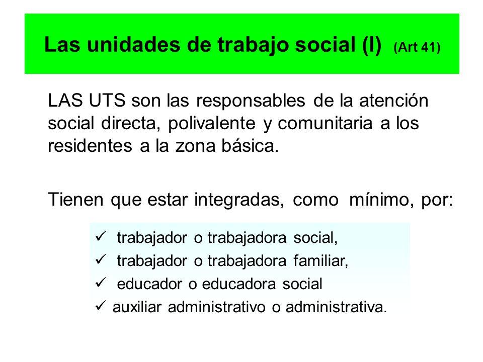 Las unidades de trabajo social (I) (Art 41) LAS UTS son las responsables de la atención social directa, polivalente y comunitaria a los residentes a l