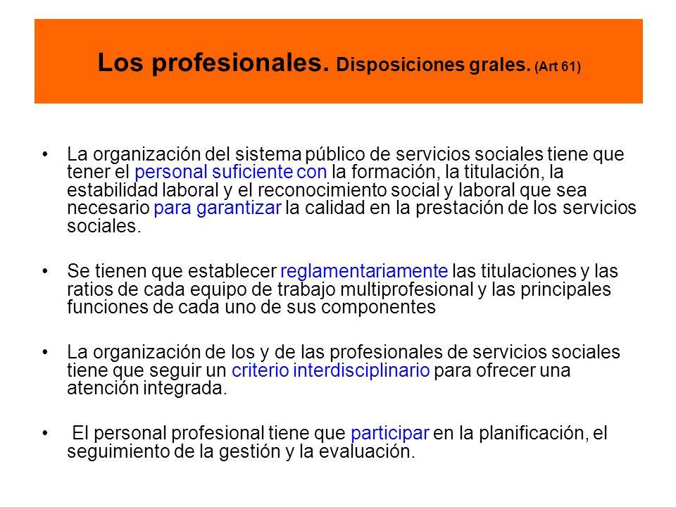 Los profesionales. Disposiciones grales. (Art 61) La organización del sistema público de servicios sociales tiene que tener el personal suficiente con