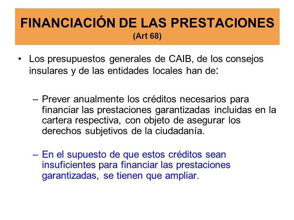 FINANCIACIÓN DE LAS PRESTACIONES (Art 68) Los presupuestos generales de CAIB, de los consejos insulares y de las entidades locales han de : –Prever an