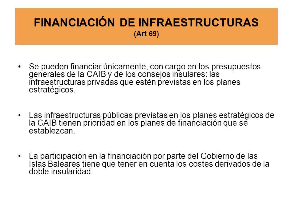 FINANCIACIÓN DE INFRAESTRUCTURAS (Art 69) Se pueden financiar únicamente, con cargo en los presupuestos generales de la CAIB y de los consejos insular