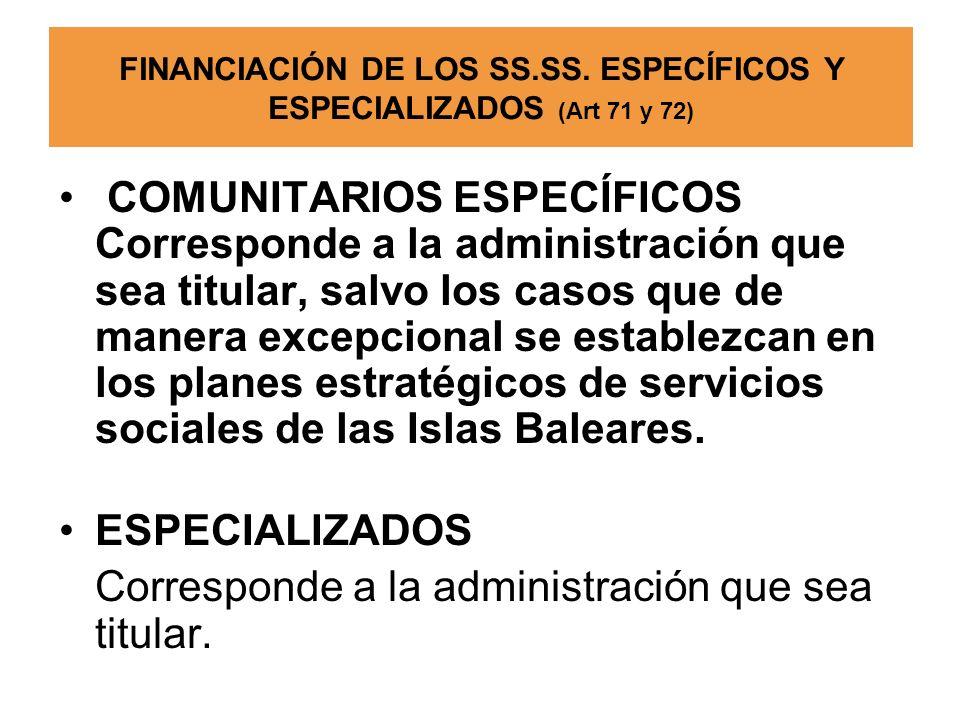 FINANCIACIÓN DE LOS SS.SS. ESPECÍFICOS Y ESPECIALIZADOS (Art 71 y 72) COMUNITARIOS ESPECÍFICOS Corresponde a la administración que sea titular, salvo