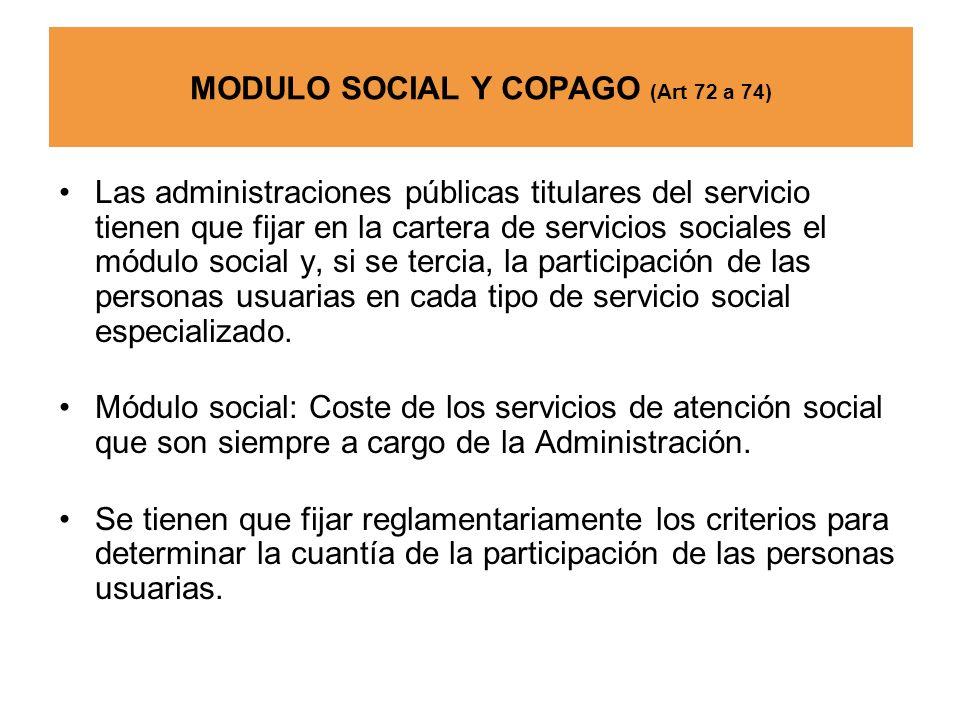 MODULO SOCIAL Y COPAGO (Art 72 a 74) Las administraciones públicas titulares del servicio tienen que fijar en la cartera de servicios sociales el módu