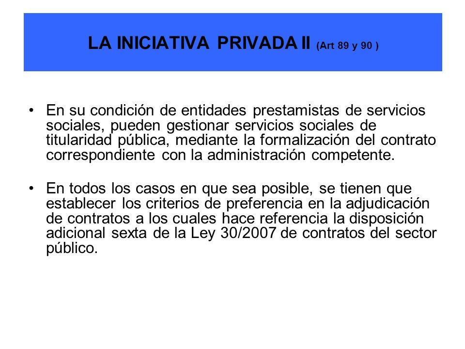 LA INICIATIVA PRIVADA II (Art 89 y 90 ) En su condición de entidades prestamistas de servicios sociales, pueden gestionar servicios sociales de titula