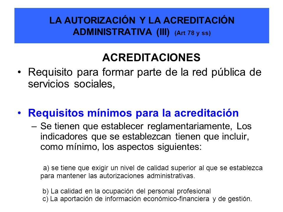 LA AUTORIZACIÓN Y LA ACREDITACIÓN ADMINISTRATIVA (III) (Art 78 y ss) ACREDITACIONES Requisito para formar parte de la red pública de servicios sociale