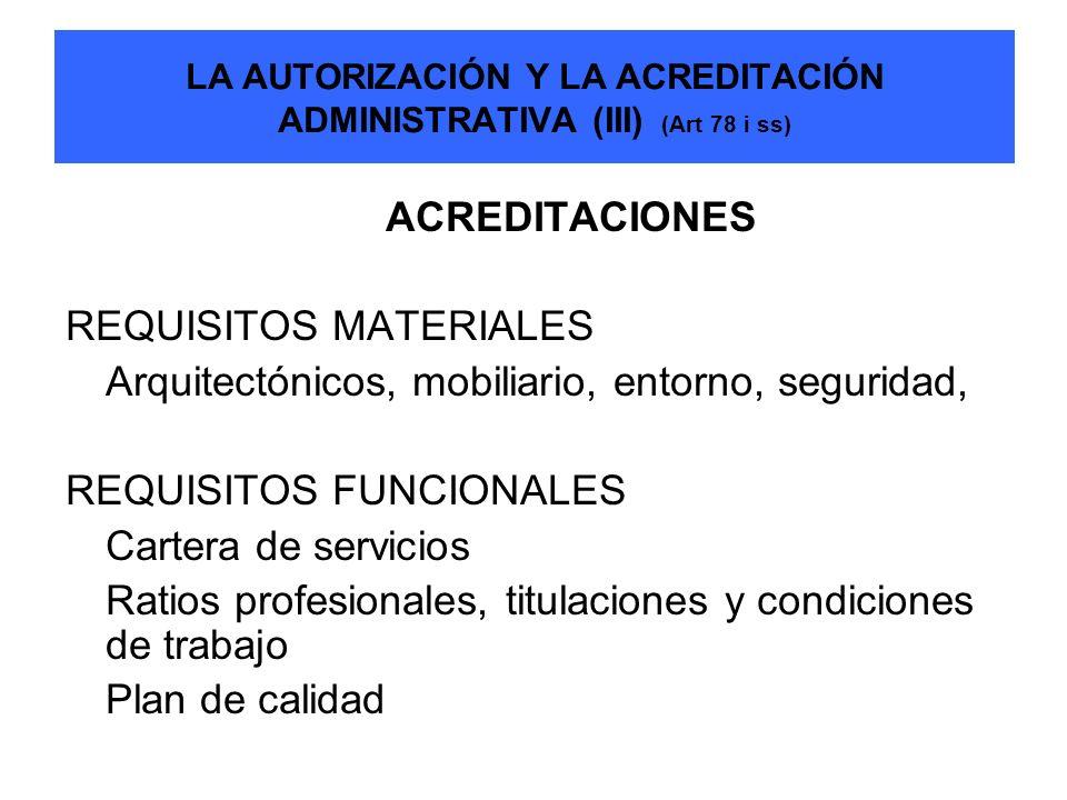 LA AUTORIZACIÓN Y LA ACREDITACIÓN ADMINISTRATIVA (III) (Art 78 i ss) ACREDITACIONES REQUISITOS MATERIALES Arquitectónicos, mobiliario, entorno, seguri