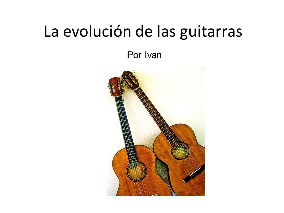 La evolución de las guitarras Por Ivan