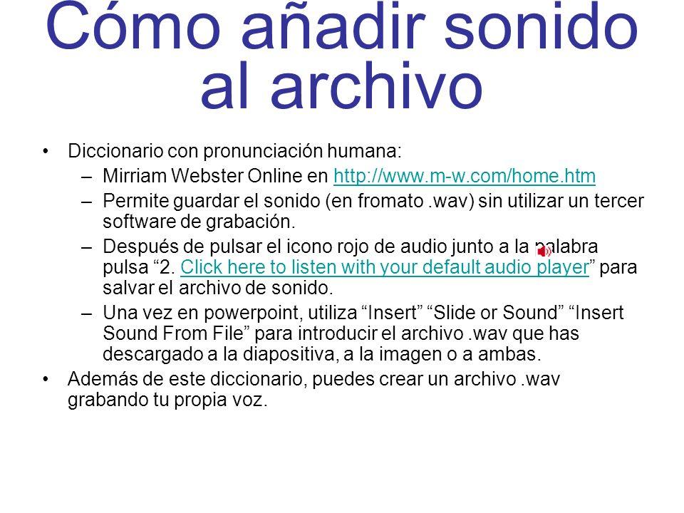 Cómo añadir sonido al archivo Diccionario con pronunciación humana: –Mirriam Webster Online en http://www.m-w.com/home.htmhttp://www.m-w.com/home.htm