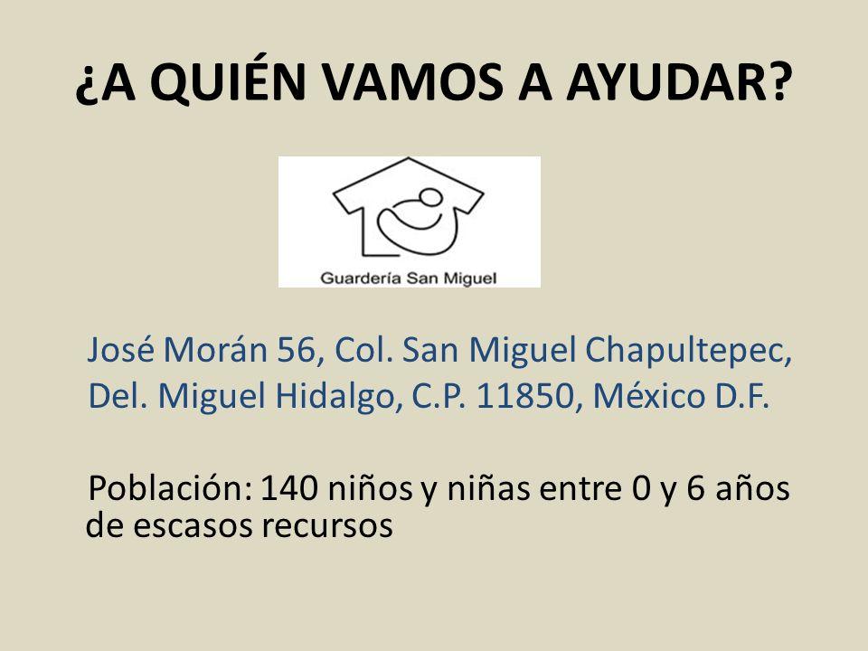 ¿A QUIÉN VAMOS A AYUDAR? José Morán 56, Col. San Miguel Chapultepec, Del. Miguel Hidalgo, C.P. 11850, México D.F. Población: 140 niños y niñas entre 0