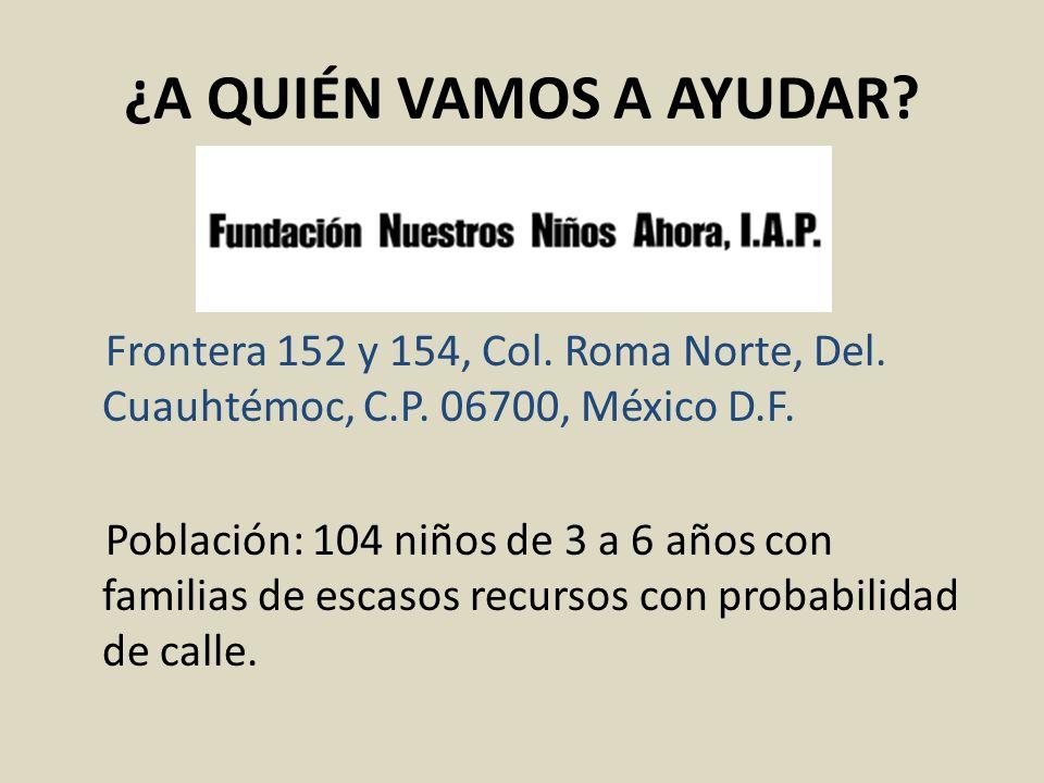 ¿A QUIÉN VAMOS A AYUDAR? Frontera 152 y 154, Col. Roma Norte, Del. Cuauhtémoc, C.P. 06700, México D.F. Población: 104 niños de 3 a 6 años con familias