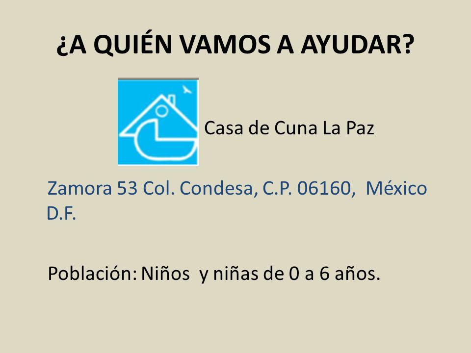¿A QUIÉN VAMOS A AYUDAR? Casa de Cuna La Paz Zamora 53 Col. Condesa, C.P. 06160, México D.F. Población: Niños y niñas de 0 a 6 años.