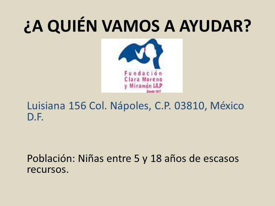 ¿A QUIÉN VAMOS A AYUDAR? Luisiana 156 Col. Nápoles, C.P. 03810, México D.F. Población: Niñas entre 5 y 18 años de escasos recursos.