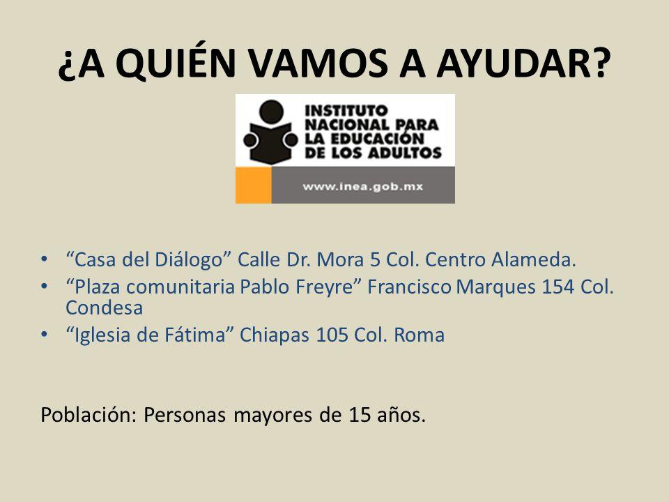 ¿A QUIÉN VAMOS A AYUDAR? Casa del Diálogo Calle Dr. Mora 5 Col. Centro Alameda. Plaza comunitaria Pablo Freyre Francisco Marques 154 Col. Condesa Igle