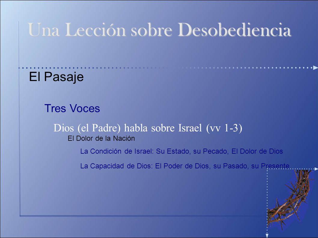 El Pasaje Tres Voces Dios (el Padre) habla sobre Israel (vv 1-3) Una Lección sobre Desobediencia El Dolor de la Nación La Condición de Israel: Su Esta