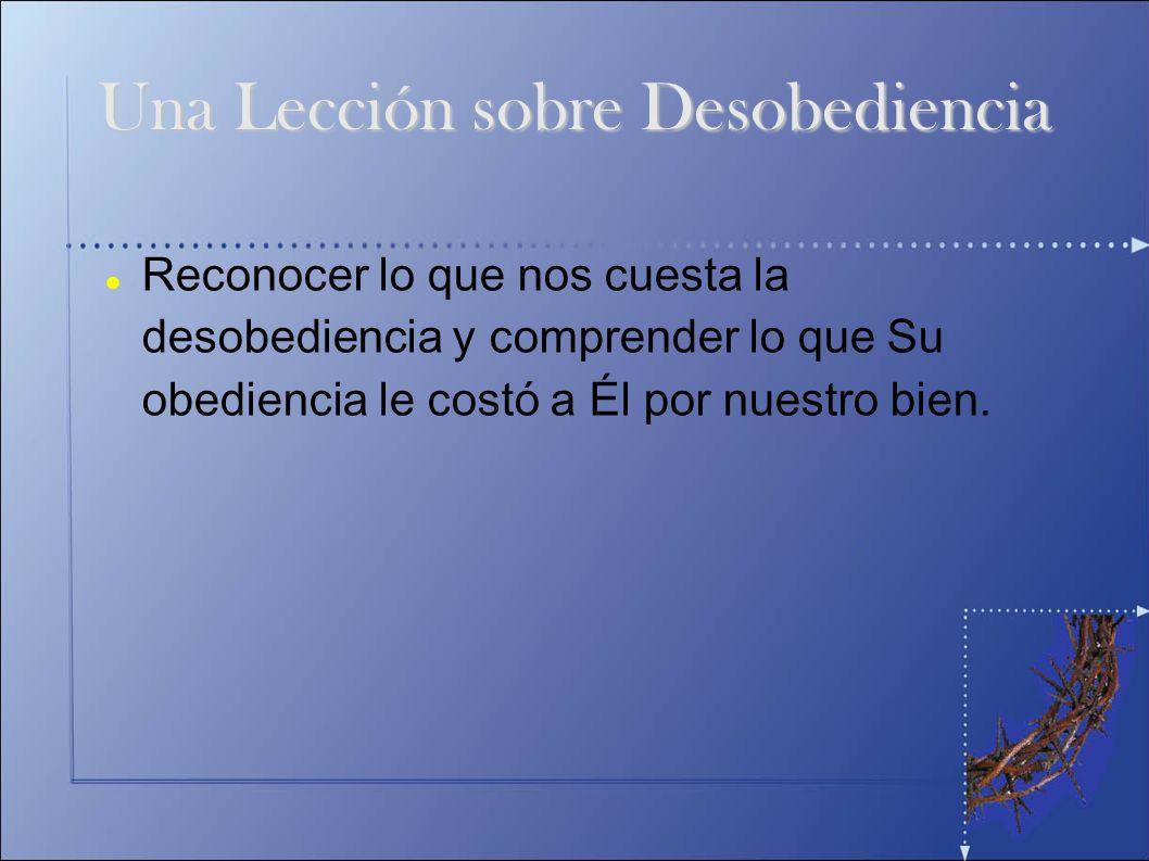 Una Lección sobre Desobediencia Reconocer lo que nos cuesta la desobediencia y comprender lo que Su obediencia le costó a Él por nuestro bien.