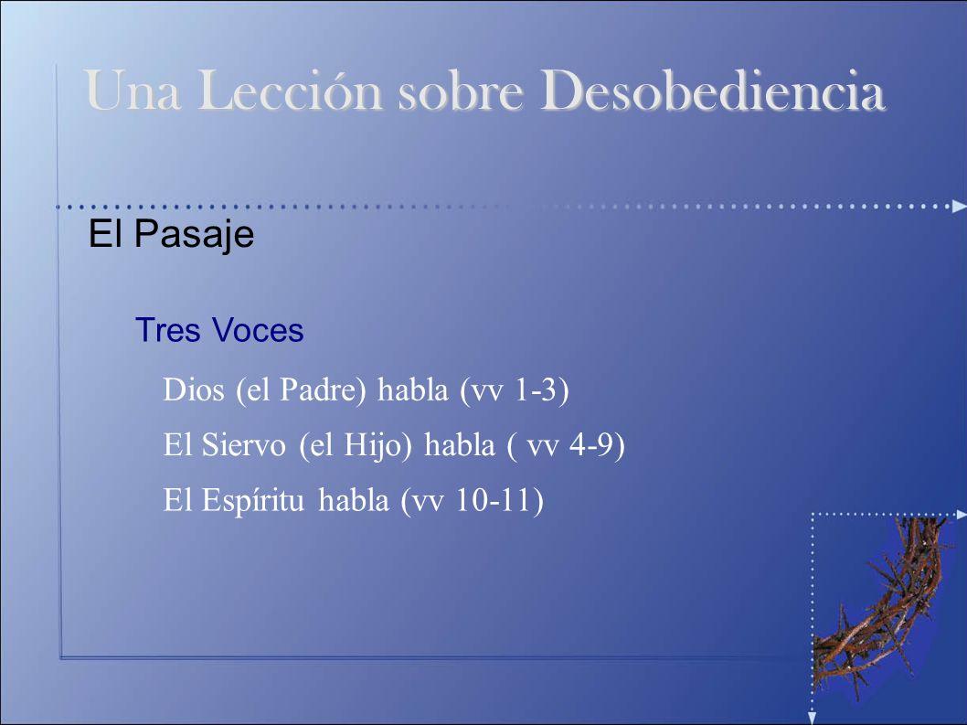 El Pasaje Tres Voces Dios (el Padre) habla (vv 1-3) El Siervo (el Hijo) habla ( vv 4-9) El Espíritu habla (vv 10-11) Una Lección sobre Desobediencia