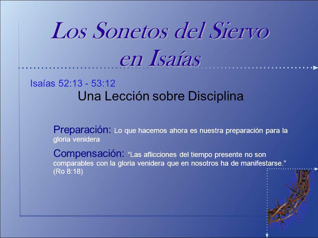 Isaías 52:13 - 53:12 Una Lección sobre Disciplina Los Sonetos del Siervo en Isaías Preparación: Lo que hacemos ahora es nuestra preparación para la gl