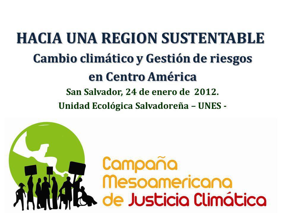 HACIA UNA REGION SUSTENTABLE Cambio climático y Gestión de riesgos en Centro América San Salvador, 24 de enero de 2012. Unidad Ecológica Salvadoreña –