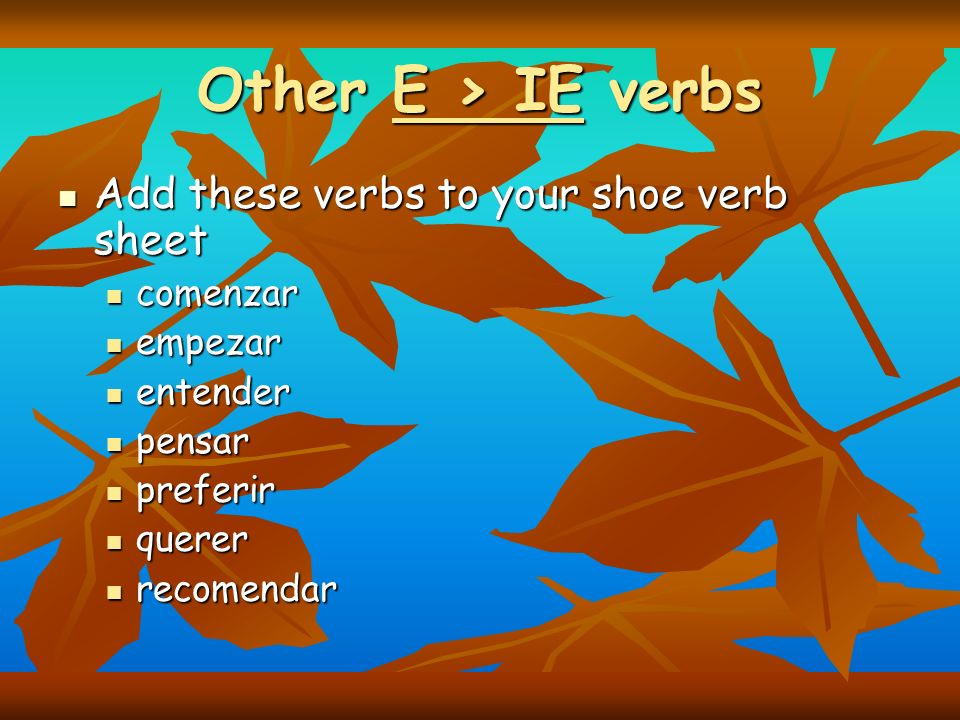 Other E > IE verbs Add these verbs to your shoe verb sheet Add these verbs to your shoe verb sheet comenzar comenzar empezar empezar entender entender