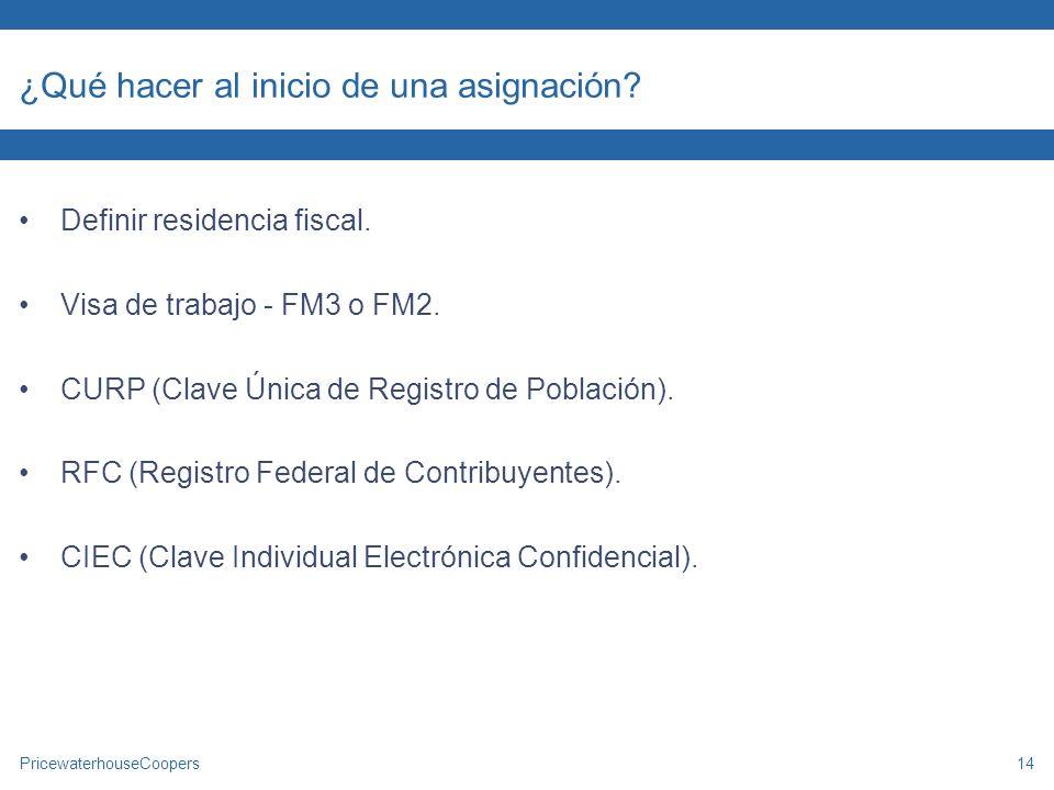 PricewaterhouseCoopers14 ¿Qué hacer al inicio de una asignación? Definir residencia fiscal. Visa de trabajo - FM3 o FM2. CURP (Clave Única de Registro