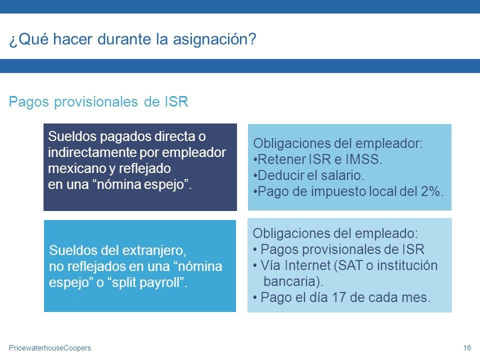 PricewaterhouseCoopers16 ¿Qué hacer durante la asignación? Pagos provisionales de ISR Sueldos pagados directa o indirectamente por empleador mexicano