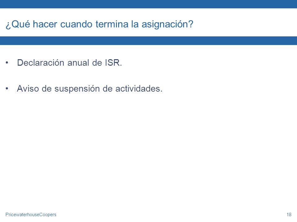 PricewaterhouseCoopers18 ¿Qué hacer cuando termina la asignación? Declaración anual de ISR. Aviso de suspensión de actividades.