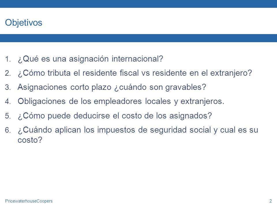 PricewaterhouseCoopers2 Objetivos 1. ¿Qué es una asignación internacional? 2. ¿Cómo tributa el residente fiscal vs residente en el extranjero? 3. Asig