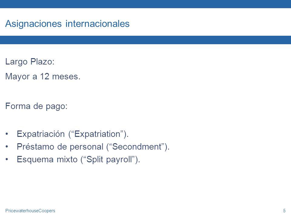 PricewaterhouseCoopers5 Asignaciones internacionales Largo Plazo: Mayor a 12 meses. Forma de pago: Expatriación (Expatriation). Préstamo de personal (