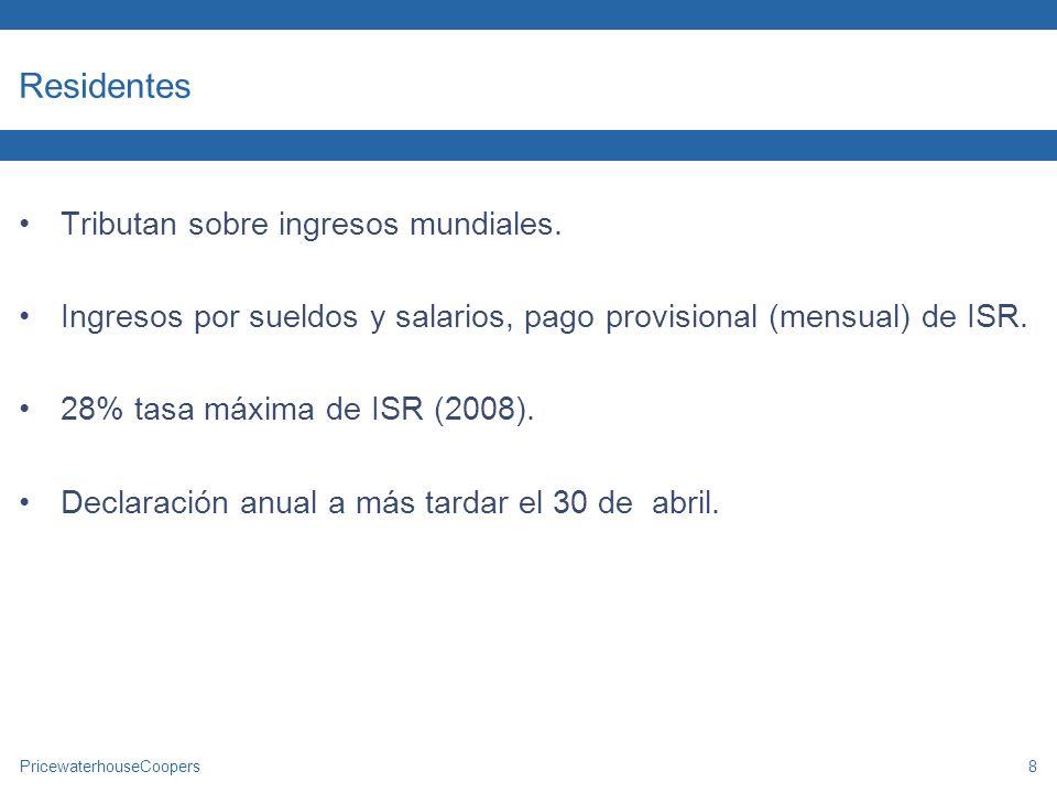 PricewaterhouseCoopers8 Residentes Tributan sobre ingresos mundiales. Ingresos por sueldos y salarios, pago provisional (mensual) de ISR. 28% tasa máx