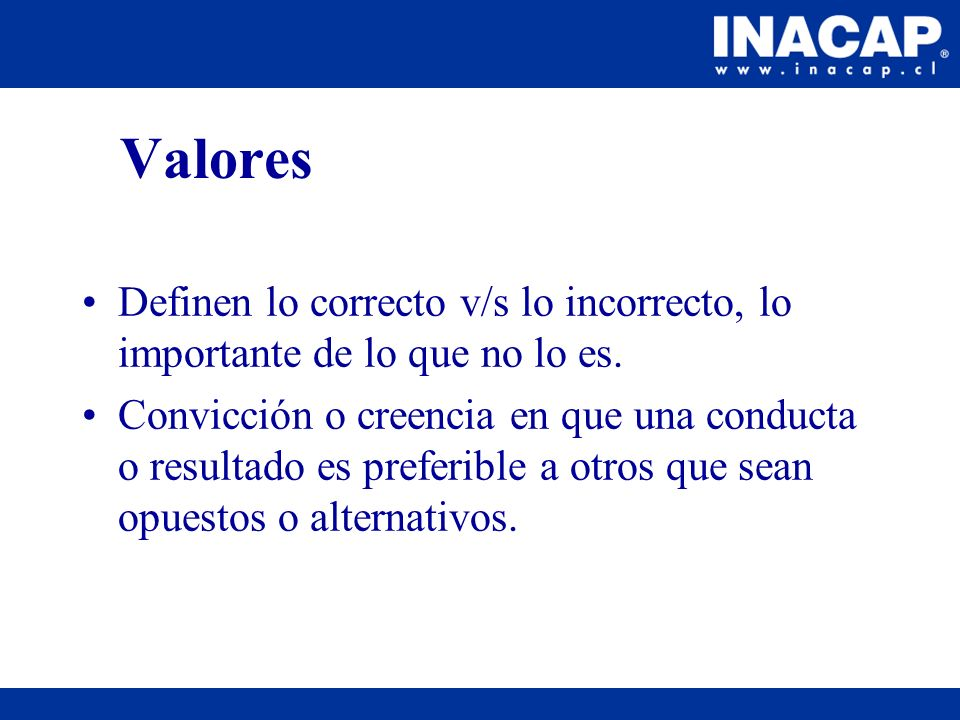 Valores Definen lo correcto v/s lo incorrecto, lo importante de lo que no lo es. Convicción o creencia en que una conducta o resultado es preferible a