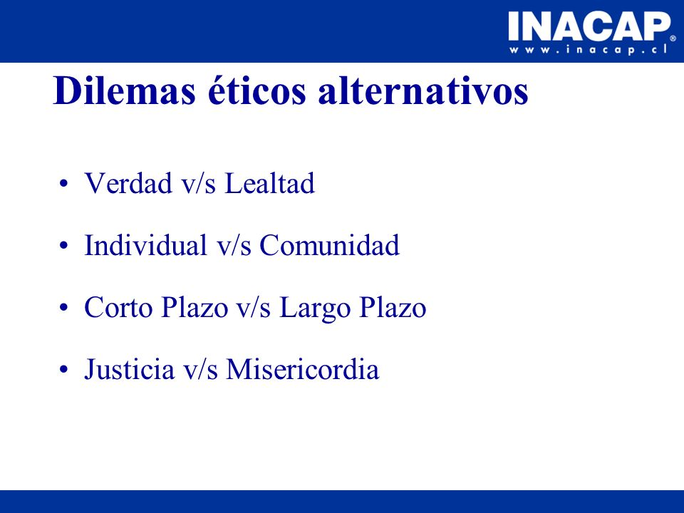 Dilemas éticos alternativos Verdad v/s Lealtad Individual v/s Comunidad Corto Plazo v/s Largo Plazo Justicia v/s Misericordia