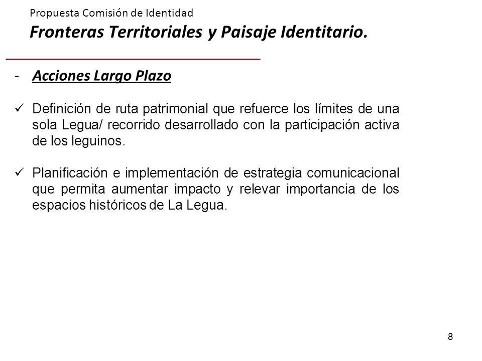 8 Propuesta Comisión de Identidad Fronteras Territoriales y Paisaje Identitario. -Acciones Largo Plazo Definición de ruta patrimonial que refuerce los