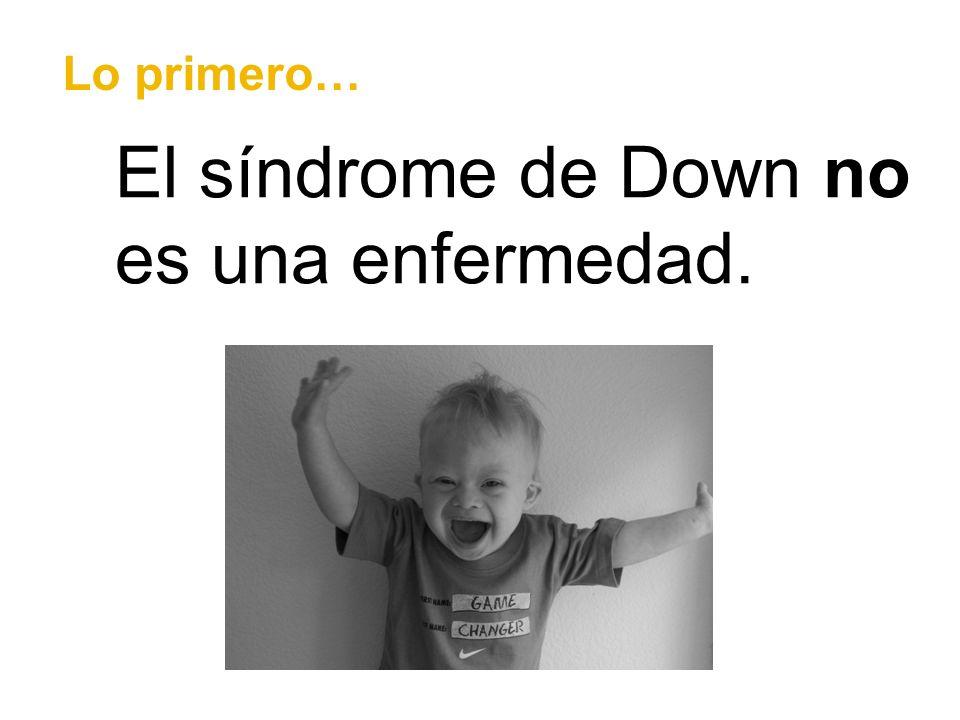 El síndrome de Down no es una enfermedad. Lo primero…