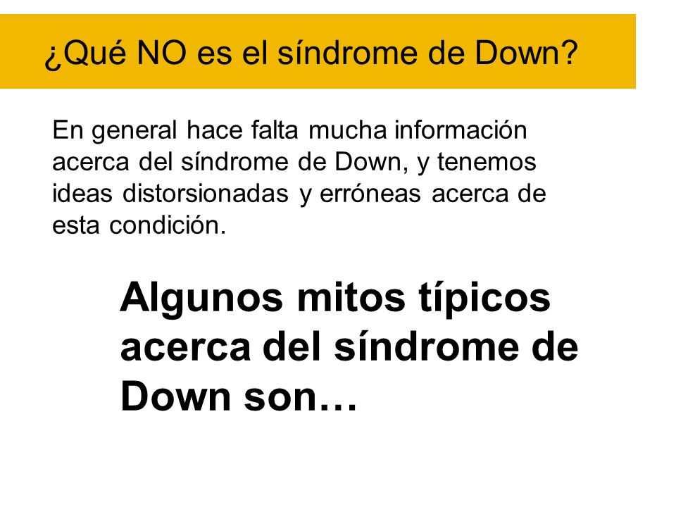 ¿Qué NO es el síndrome de Down? En general hace falta mucha información acerca del síndrome de Down, y tenemos ideas distorsionadas y erróneas acerca