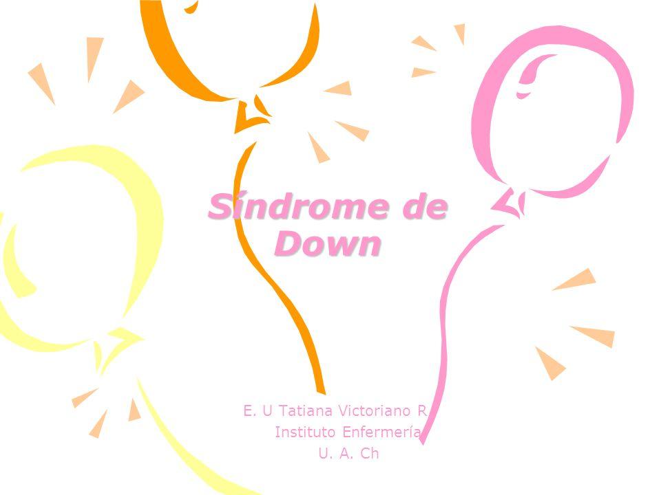 Síndrome de Down Síndrome de Down E. U Tatiana Victoriano R Instituto Enfermería U. A. Ch