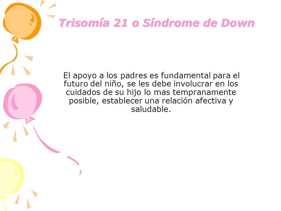 Trisomía 21 o Síndrome de Down Trisomía 21 o Síndrome de Down El apoyo a los padres es fundamental para el futuro del niño, se les debe involucrar en